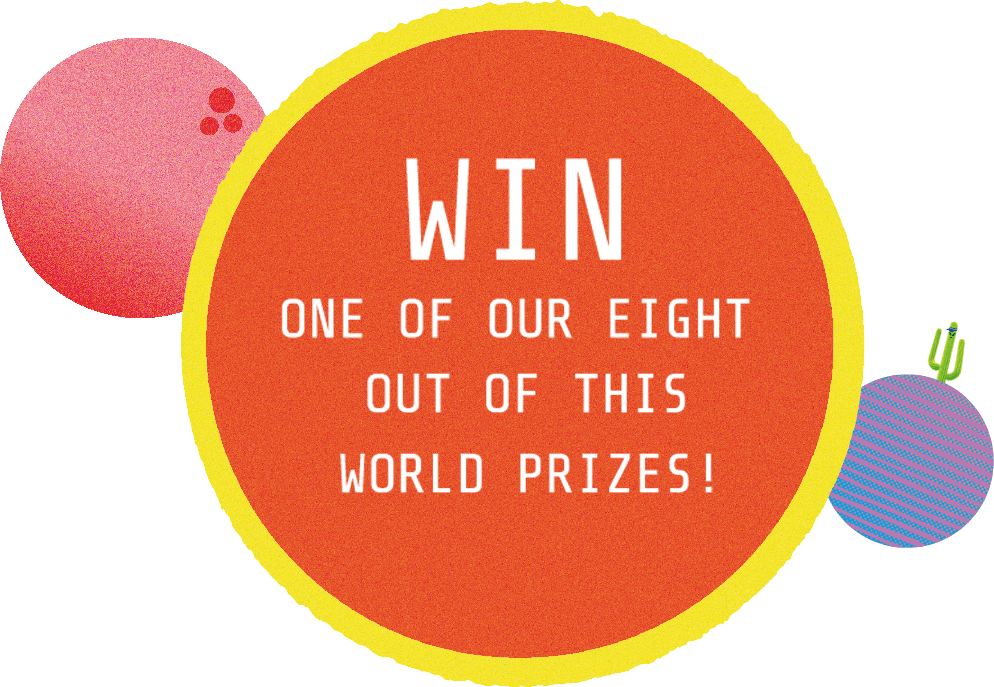 Win one of our eight out of this world prizes!